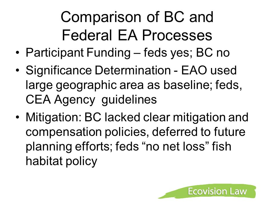 Comparison of BC and Federal EA Processes Participant Funding – feds yes; BC no Significance Determination - EAO used large geographic area as baseline; feds, CEA Agency guidelines Mitigation: BC lacked clear mitigation and compensation policies, deferred to future planning efforts; feds no net loss fish habitat policy