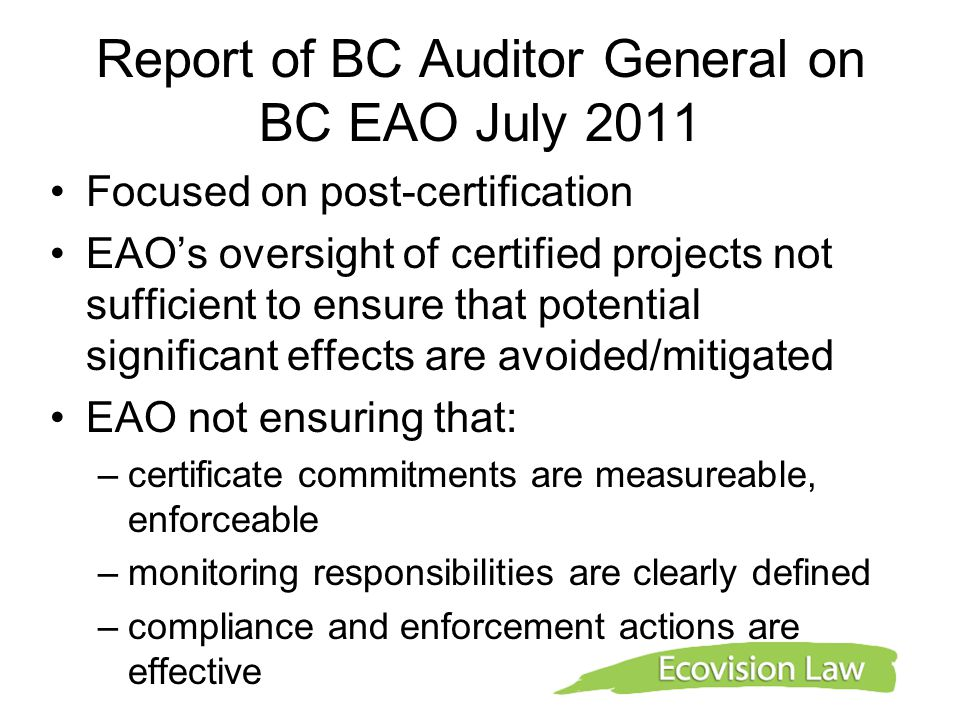 Report of BC Auditor General on BC EAO July 2011 Focused on post-certification EAO's oversight of certified projects not sufficient to ensure that potential significant effects are avoided/mitigated EAO not ensuring that: –certificate commitments are measureable, enforceable –monitoring responsibilities are clearly defined –compliance and enforcement actions are effective