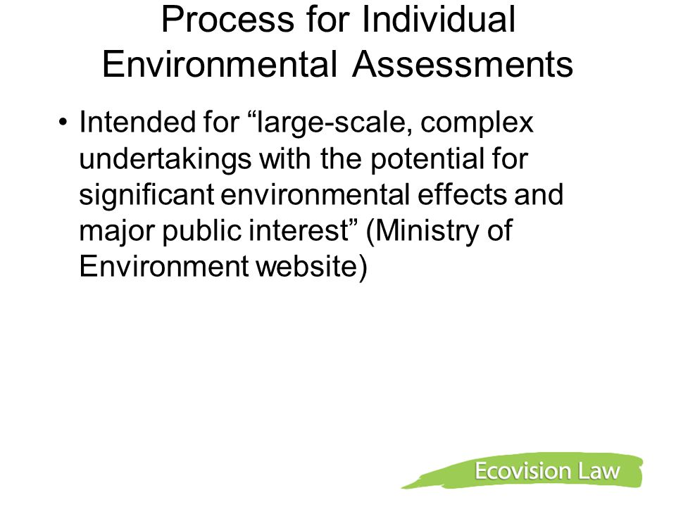 Process for Individual Environmental Assessments Intended for large-scale, complex undertakings with the potential for significant environmental effects and major public interest (Ministry of Environment website)