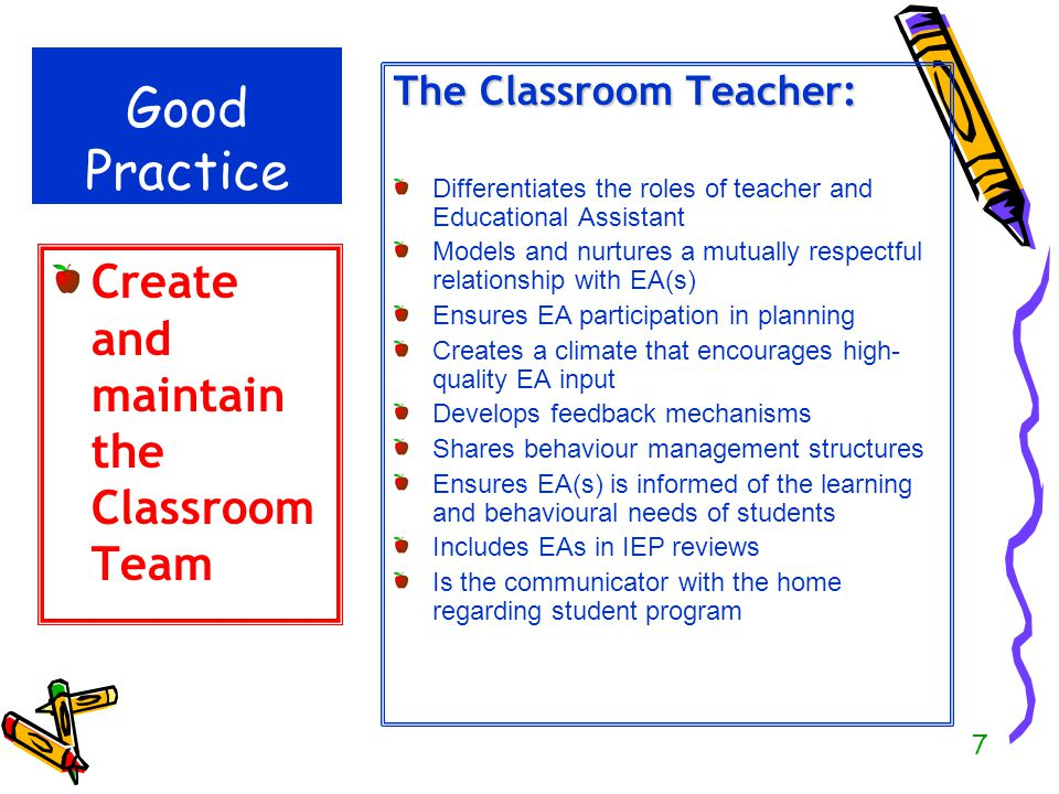 8 Roles and Responsibilities Instruction Teacher RolePlan all instruction, including small group activities and guide the work of the EA Provide instruction in whole-class, group and to individual students in the class Educational Assistant Role Work with small groups of students on specific tasks including review, reinforcement and practise of concepts and skills already taught by the teacher Work with one student at a time to provide intensive instruction or remediation Free the teacher to work with individuals and small groups Ensure personal care and safety of students Areas of Communication Teachers provide specific content and guidance about curriculum, students, and instructional materials EAs note student progress and give feedback to teachers