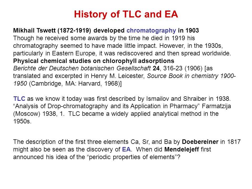 History of TLC and EA Mikhail Tswett ( ) developed chromatography in 1903 Though he received some awards by the time he died in 1919 his chromatography seemed to have made little impact.