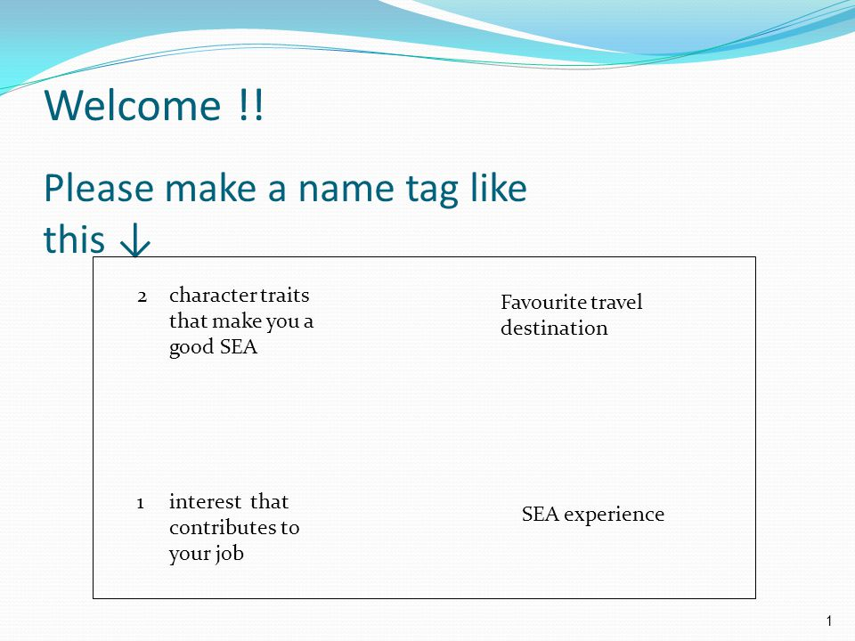 Welcome !! Please make a name tag like this ↓ 2character traits that make you a good SEA Favourite travel destination SEA experience 1interest that co