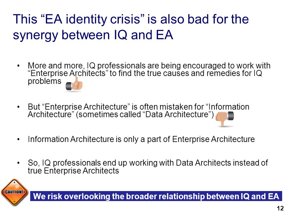 14 This EA identity crisis is also bad for the synergy between IQ and EA More and more, IQ professionals are being encouraged to work with Enterprise Architects to find the true causes and remedies for IQ problems But Enterprise Architecture is often mistaken for Information Architecture (sometimes called Data Architecture ) Information Architecture is only a part of Enterprise Architecture So, IQ professionals end up working with Data Architects instead of true Enterprise Architects 12 We risk overlooking the broader relationship between IQ and EA