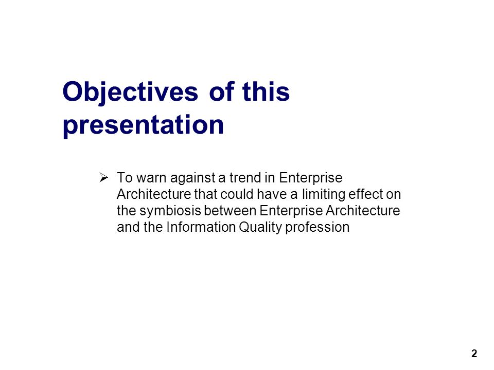 2 Objectives of this presentation  To warn against a trend in Enterprise Architecture that could have a limiting effect on the symbiosis between Enterprise Architecture and the Information Quality profession 2