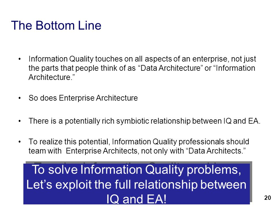 22 The Bottom Line Information Quality touches on all aspects of an enterprise, not just the parts that people think of as Data Architecture or Information Architecture. So does Enterprise Architecture There is a potentially rich symbiotic relationship between IQ and EA.