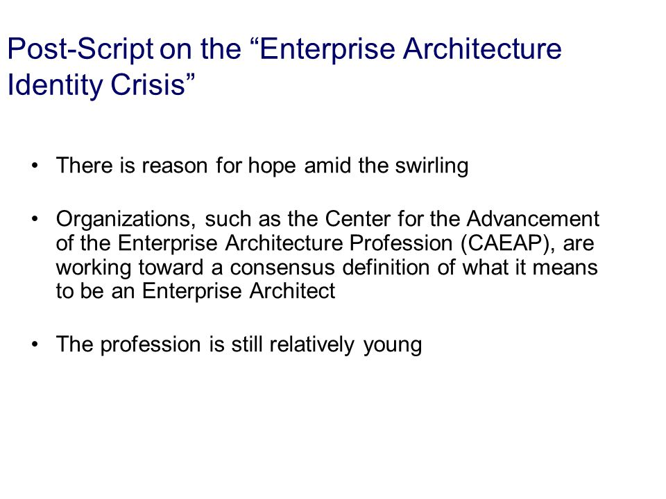 23 Post-Script on the Enterprise Architecture Identity Crisis There is reason for hope amid the swirling Organizations, such as the Center for the Advancement of the Enterprise Architecture Profession (CAEAP), are working toward a consensus definition of what it means to be an Enterprise Architect The profession is still relatively young