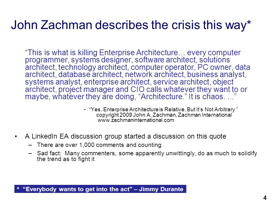6 John Zachman describes the crisis this way* This is what is killing Enterprise Architecture… every computer programmer, systems designer, software architect, solutions architect, technology architect, computer operator, PC owner, data architect, database architect, network architect, business analyst, systems analyst, enterprise architect, service architect, object architect, project manager and CIO calls whatever they want to or maybe, whatever they are doing, Architecture. It is chaos.... - Yes, Enterprise Architecture is Relative, But It's Not Arbitrary copyright 2009 John A.