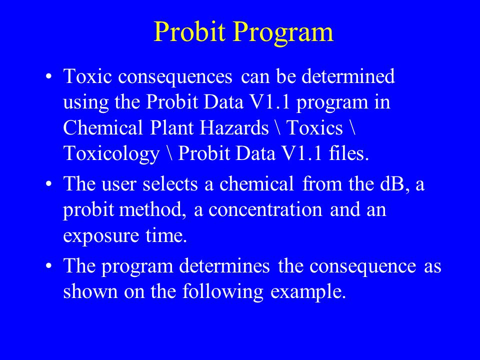 Probit Program Toxic consequences can be determined using the Probit Data V1.1 program in Chemical Plant Hazards \ Toxics \ Toxicology \ Probit Data V1.1 files.