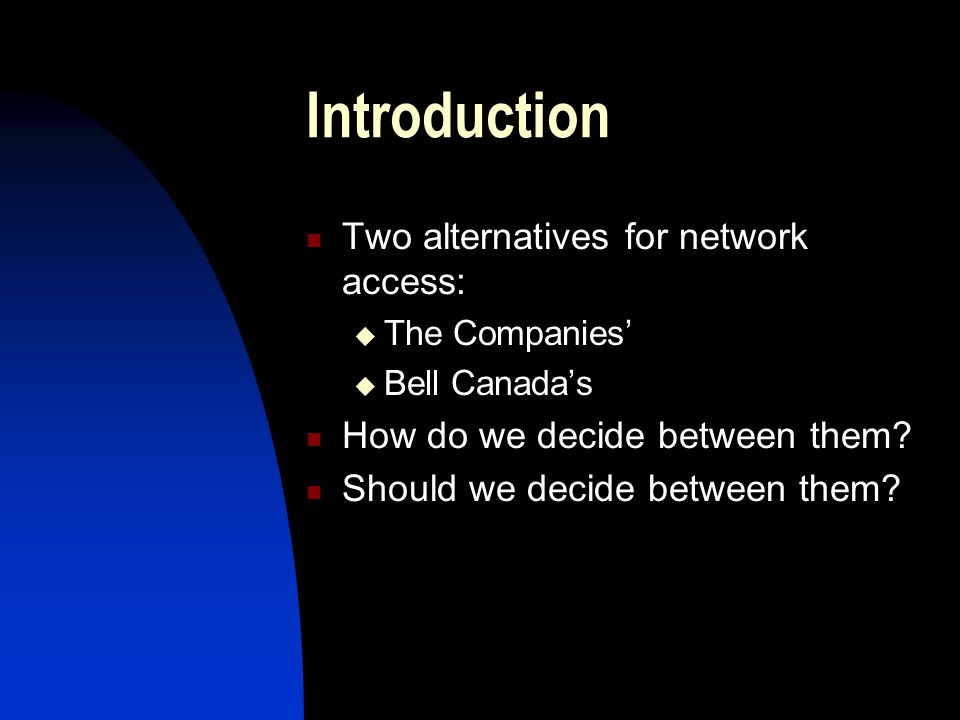 Introduction Two alternatives for network access:  The Companies'  Bell Canada's How do we decide between them.
