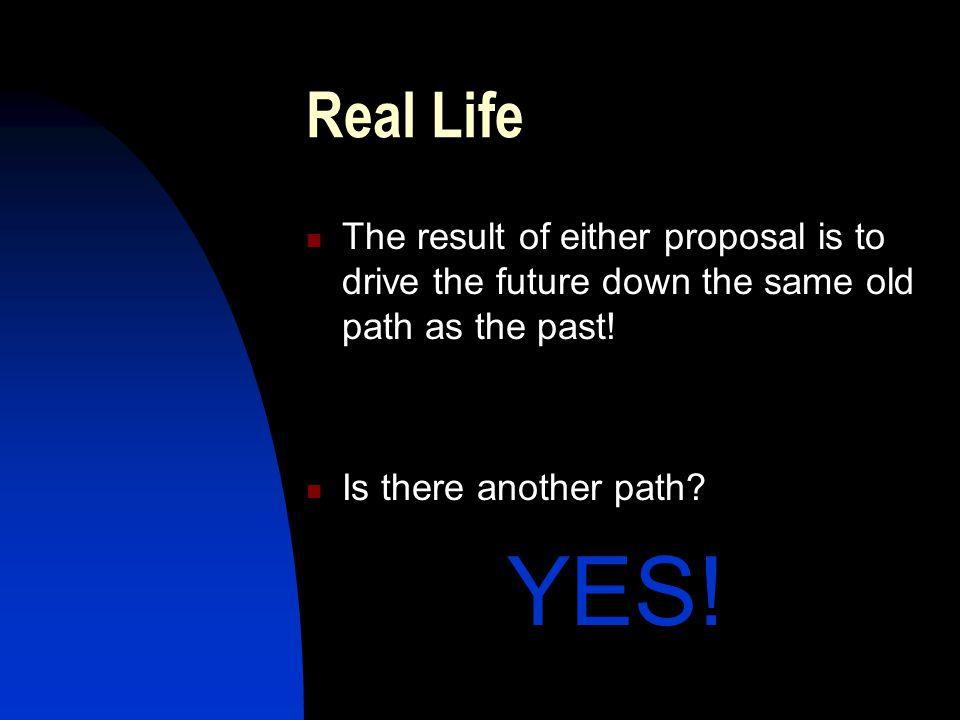 Real Life The result of either proposal is to drive the future down the same old path as the past.