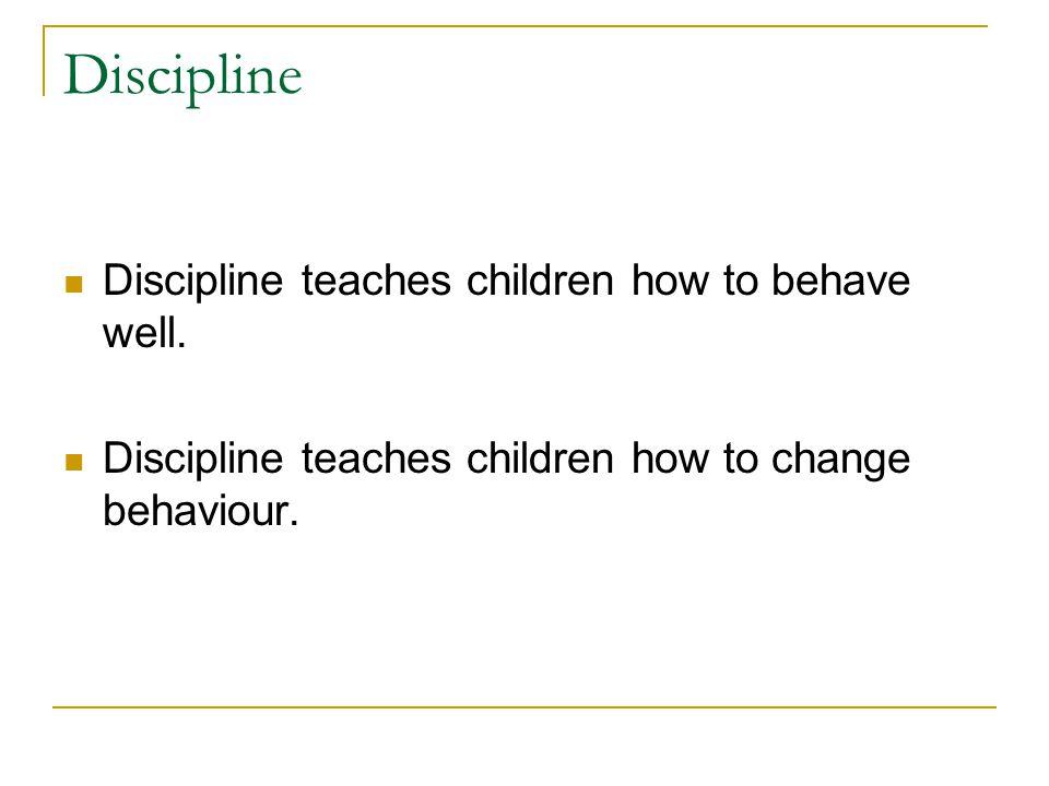 Discipline Discipline teaches children how to behave well.