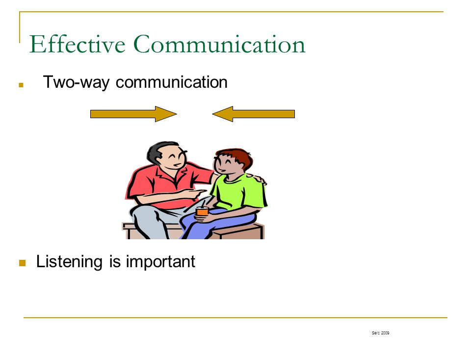 Effective Communication Two-way communication Listening is important Serc 2009