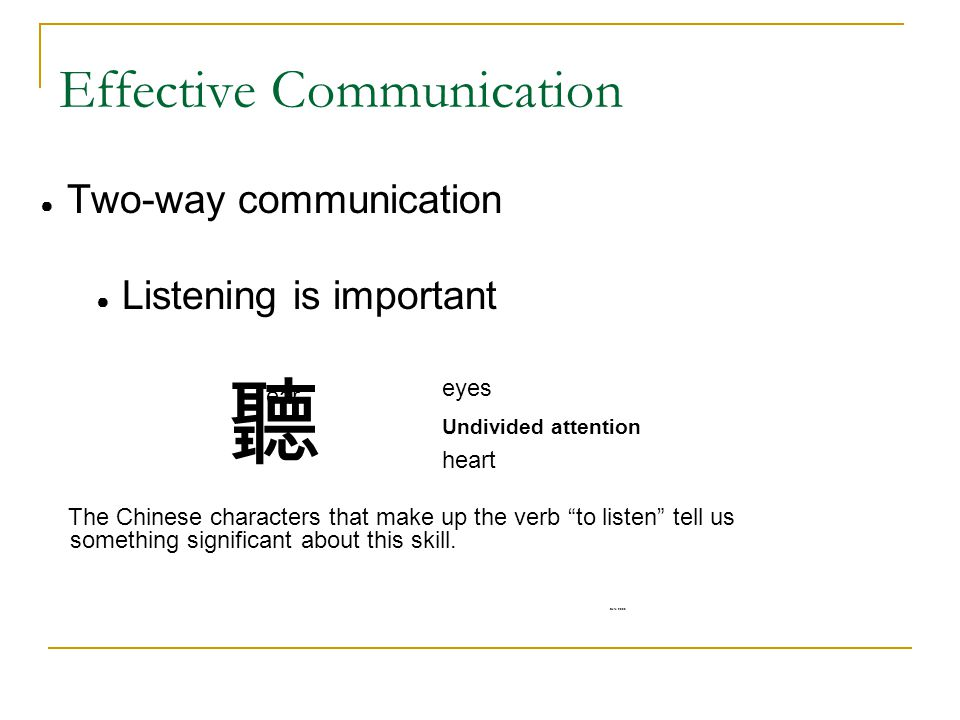 Effective Communication ● Two-way communication ● Listening is important 聽 The Chinese characters that make up the verb to listen tell us something significant about this skill.