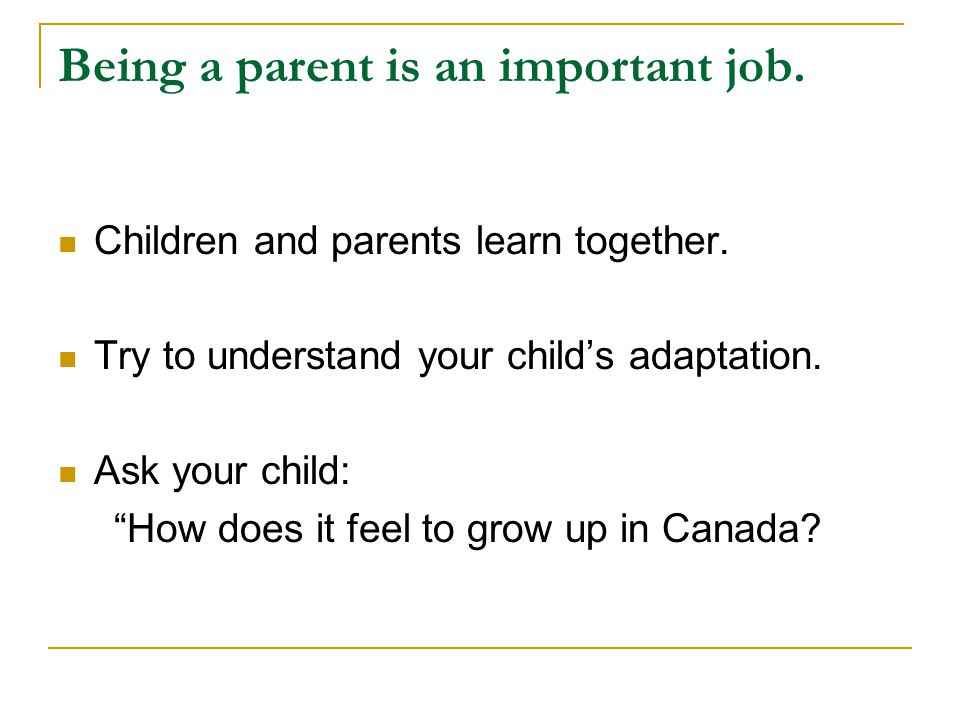Being a parent is an important job. Children and parents learn together.