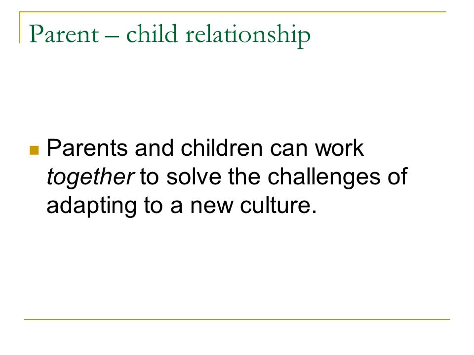 Parent – child relationship Parents and children can work together to solve the challenges of adapting to a new culture.