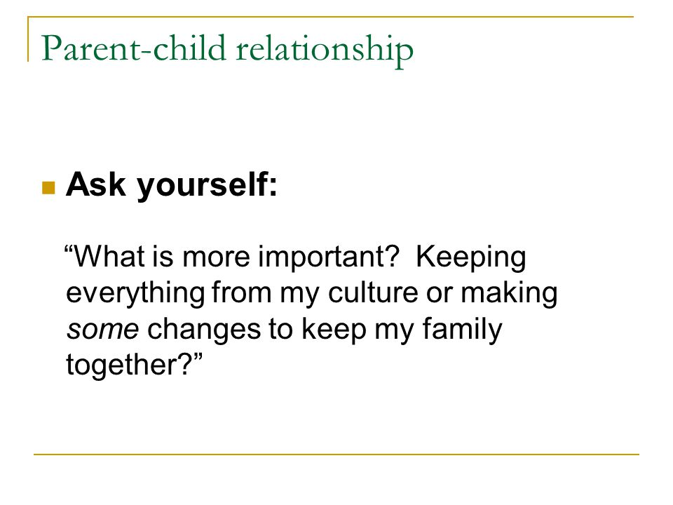 Parent-child relationship Ask yourself: What is more important.