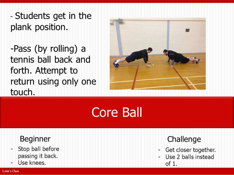 - Students get in the plank position. -Pass (by rolling) a tennis ball back and forth.