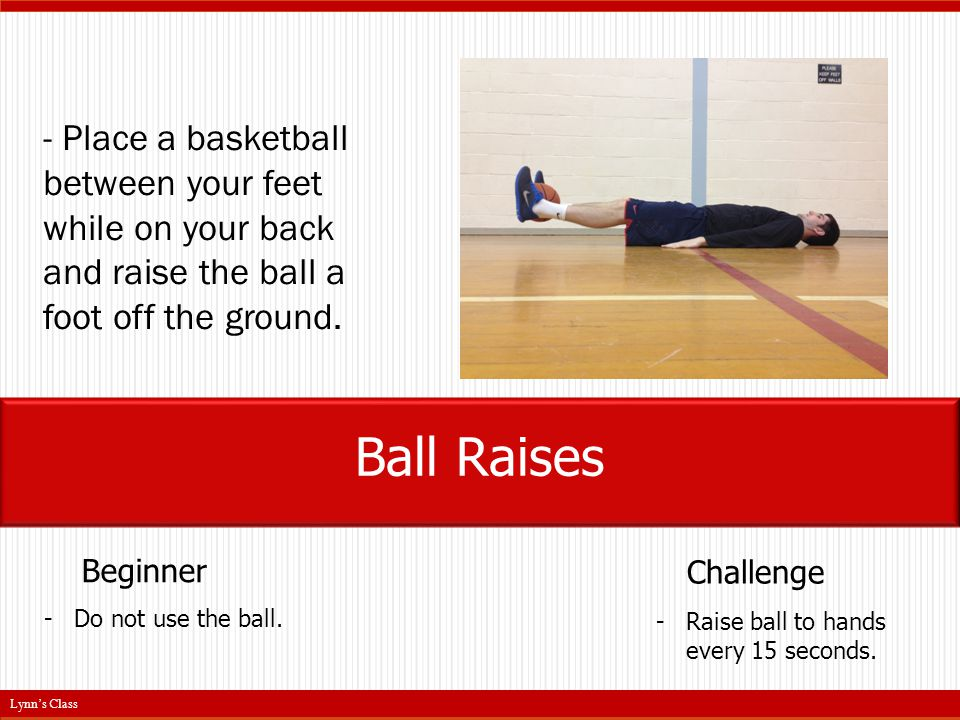 - Place a basketball between your feet while on your back and raise the ball a foot off the ground.