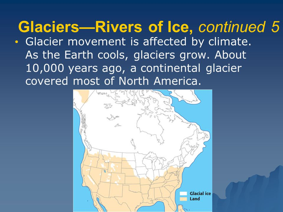 Glaciers—Rivers of Ice, continued 5 Glacier movement is affected by climate. As the Earth cools, glaciers grow. About 10,000 years ago, a continental