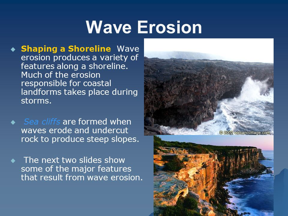 Wave Erosion   Shaping a Shoreline Wave erosion produces a variety of features along a shoreline. Much of the erosion responsible for coastal landfo