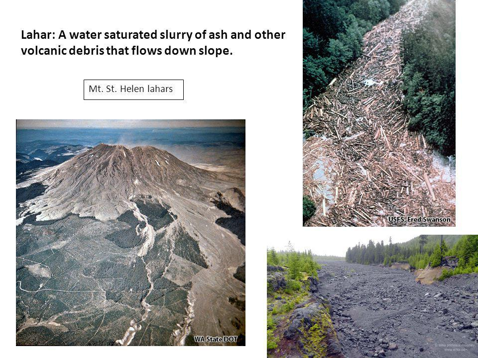 Lahar: A water saturated slurry of ash and other volcanic debris that flows down slope. Mt. St. Helen lahars