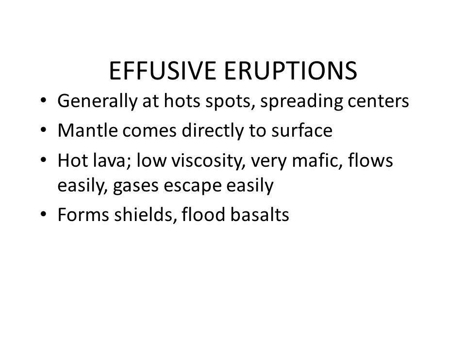 Generally at hots spots, spreading centers Mantle comes directly to surface Hot lava; low viscosity, very mafic, flows easily, gases escape easily For