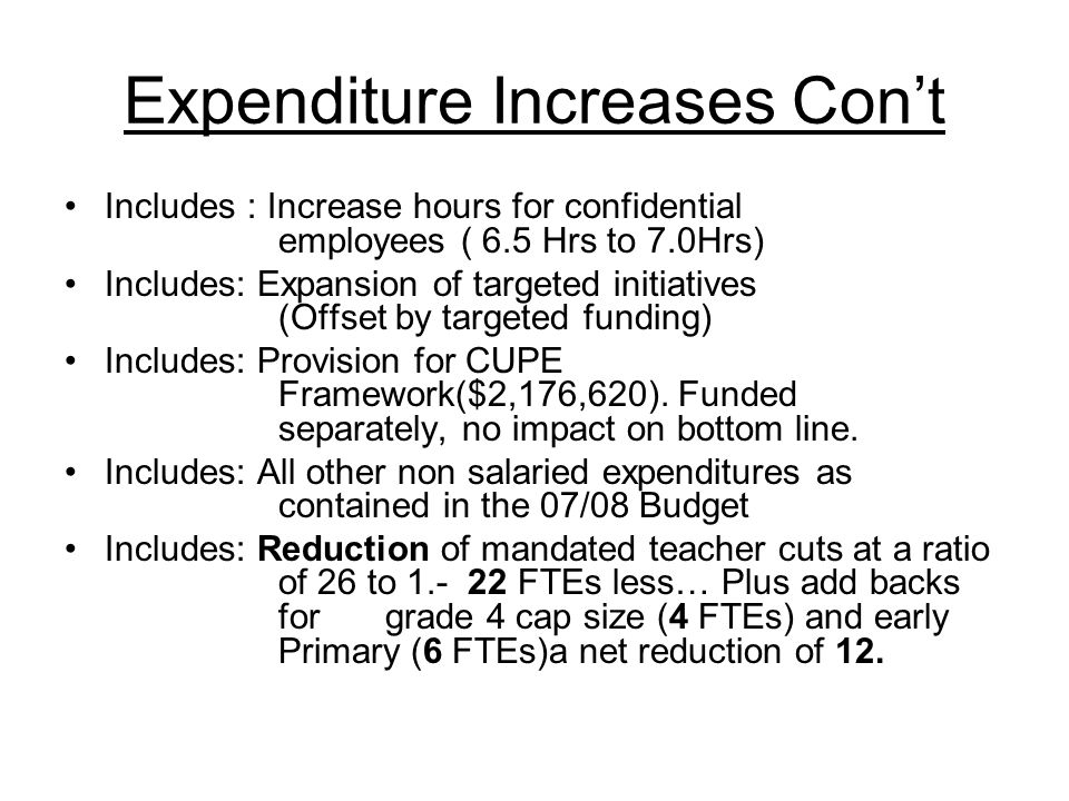 Expenditure Increases Con't Includes : Increase hours for confidential employees ( 6.5 Hrs to 7.0Hrs) Includes: Expansion of targeted initiatives (Offset by targeted funding) Includes: Provision for CUPE Framework($2,176,620).