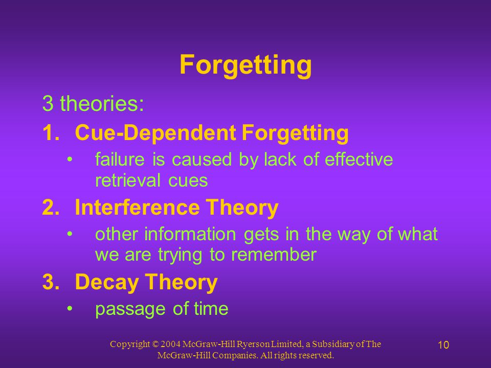 Copyright © 2004 McGraw-Hill Ryerson Limited, a Subsidiary of The McGraw-Hill Companies. All rights reserved. 10 Forgetting 3 theories: 1.Cue-Dependen