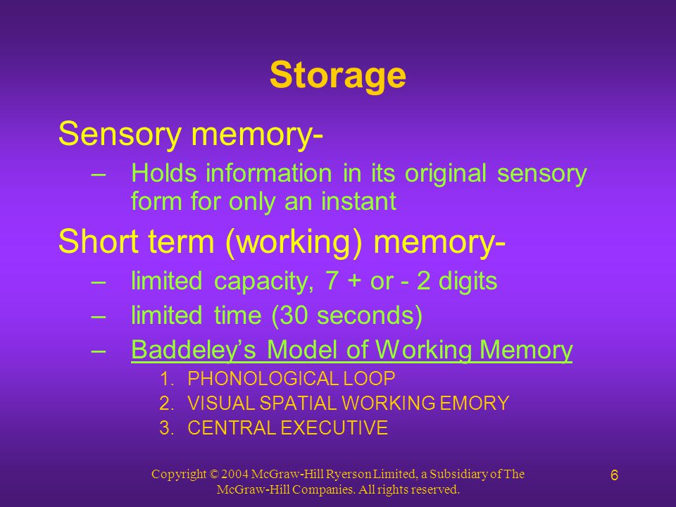 Copyright © 2004 McGraw-Hill Ryerson Limited, a Subsidiary of The McGraw-Hill Companies. All rights reserved. 6 Storage Sensory memory- –Holds informa
