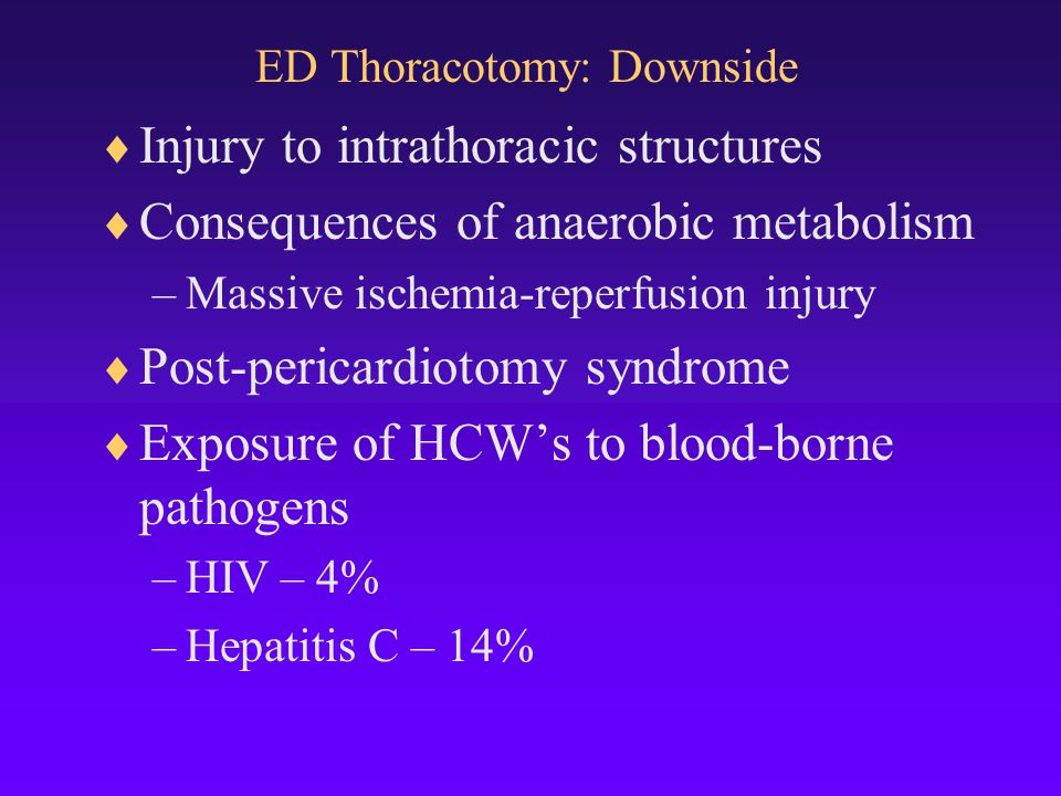 ED Thoracotomy: Downside  Injury to intrathoracic structures  Consequences of anaerobic metabolism –Massive ischemia-reperfusion injury  Post-pericardiotomy syndrome  Exposure of HCW's to blood-borne pathogens –HIV – 4% –Hepatitis C – 14%