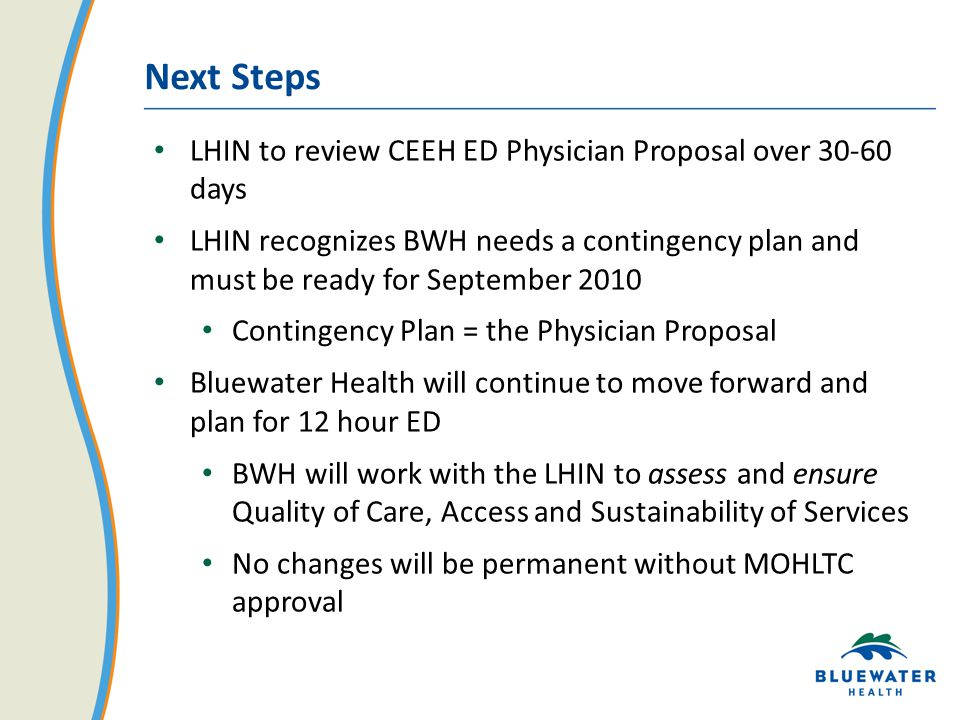Next Steps LHIN to review CEEH ED Physician Proposal over days LHIN recognizes BWH needs a contingency plan and must be ready for September 2010 Contingency Plan = the Physician Proposal Bluewater Health will continue to move forward and plan for 12 hour ED BWH will work with the LHIN to assess and ensure Quality of Care, Access and Sustainability of Services No changes will be permanent without MOHLTC approval
