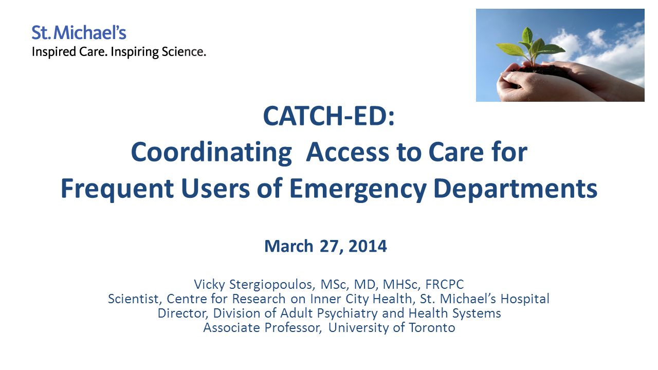 CATCH-ED: Coordinating Access to Care for Frequent Users of Emergency Departments Vicky Stergiopoulos, MSc, MD, MHSc, FRCPC Scientist, Centre for Research on Inner City Health, St.