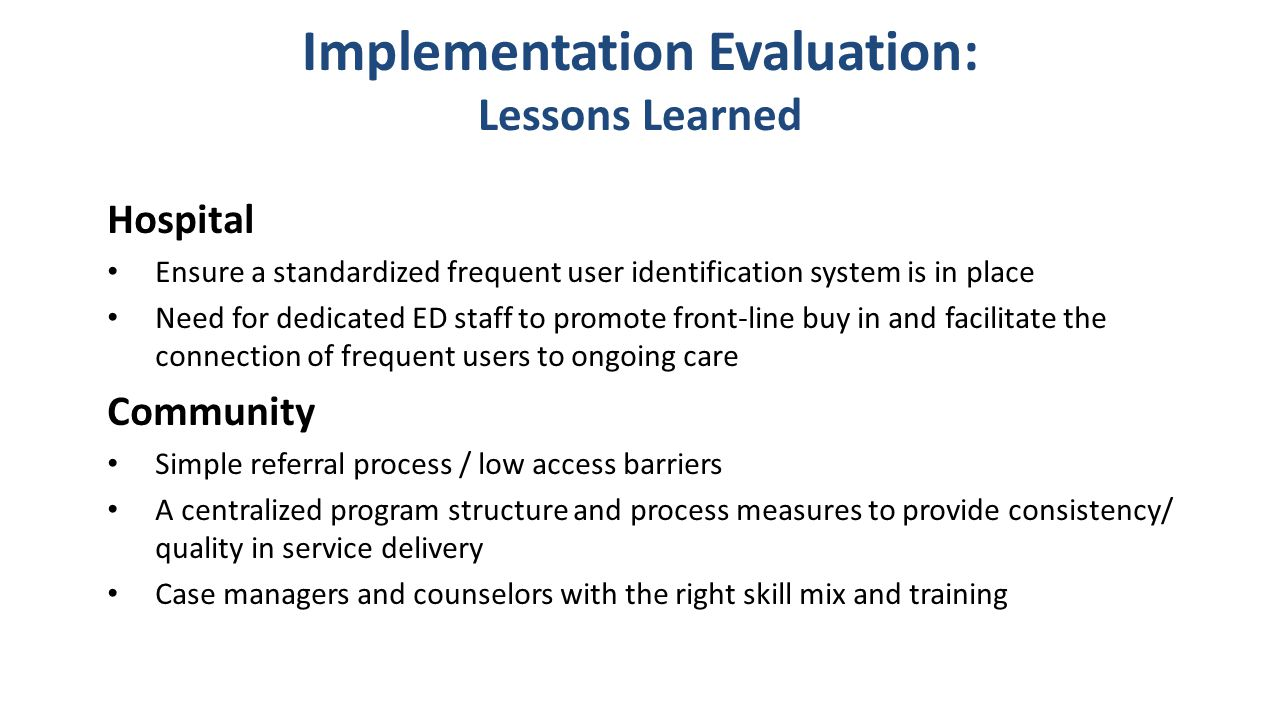Implementation Evaluation: Lessons Learned Hospital Ensure a standardized frequent user identification system is in place Need for dedicated ED staff to promote front-line buy in and facilitate the connection of frequent users to ongoing care Community Simple referral process / low access barriers A centralized program structure and process measures to provide consistency/ quality in service delivery Case managers and counselors with the right skill mix and training