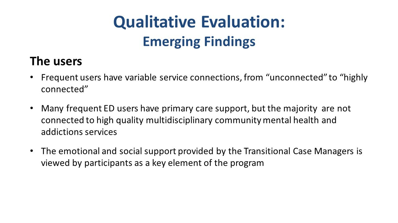 Qualitative Evaluation: Emerging Findings The users Frequent users have variable service connections, from unconnected to highly connected Many frequent ED users have primary care support, but the majority are not connected to high quality multidisciplinary community mental health and addictions services The emotional and social support provided by the Transitional Case Managers is viewed by participants as a key element of the program