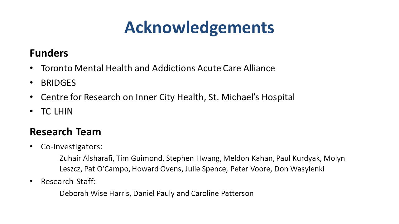 Acknowledgements Funders Toronto Mental Health and Addictions Acute Care Alliance BRIDGES Centre for Research on Inner City Health, St.