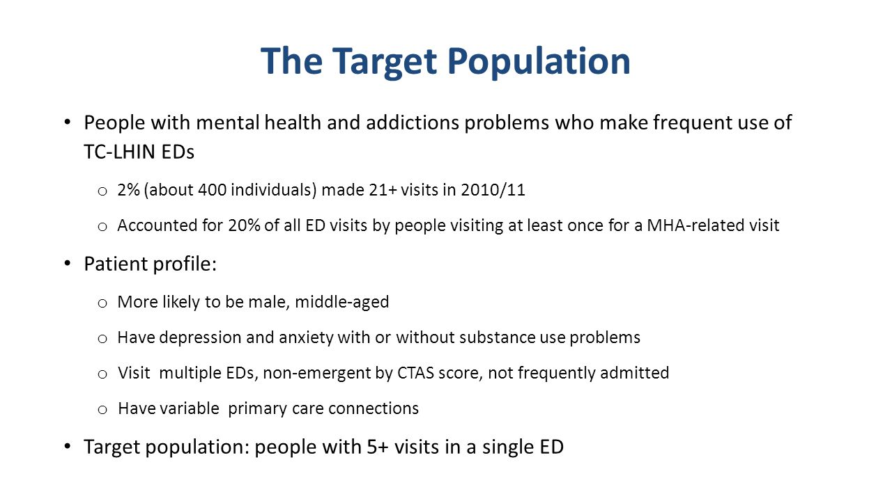 The Target Population 3 People with mental health and addictions problems who make frequent use of TC-LHIN EDs o 2% (about 400 individuals) made 21+ visits in 2010/11 o Accounted for 20% of all ED visits by people visiting at least once for a MHA-related visit Patient profile: o More likely to be male, middle-aged o Have depression and anxiety with or without substance use problems o Visit multiple EDs, non-emergent by CTAS score, not frequently admitted o Have variable primary care connections Target population: people with 5+ visits in a single ED