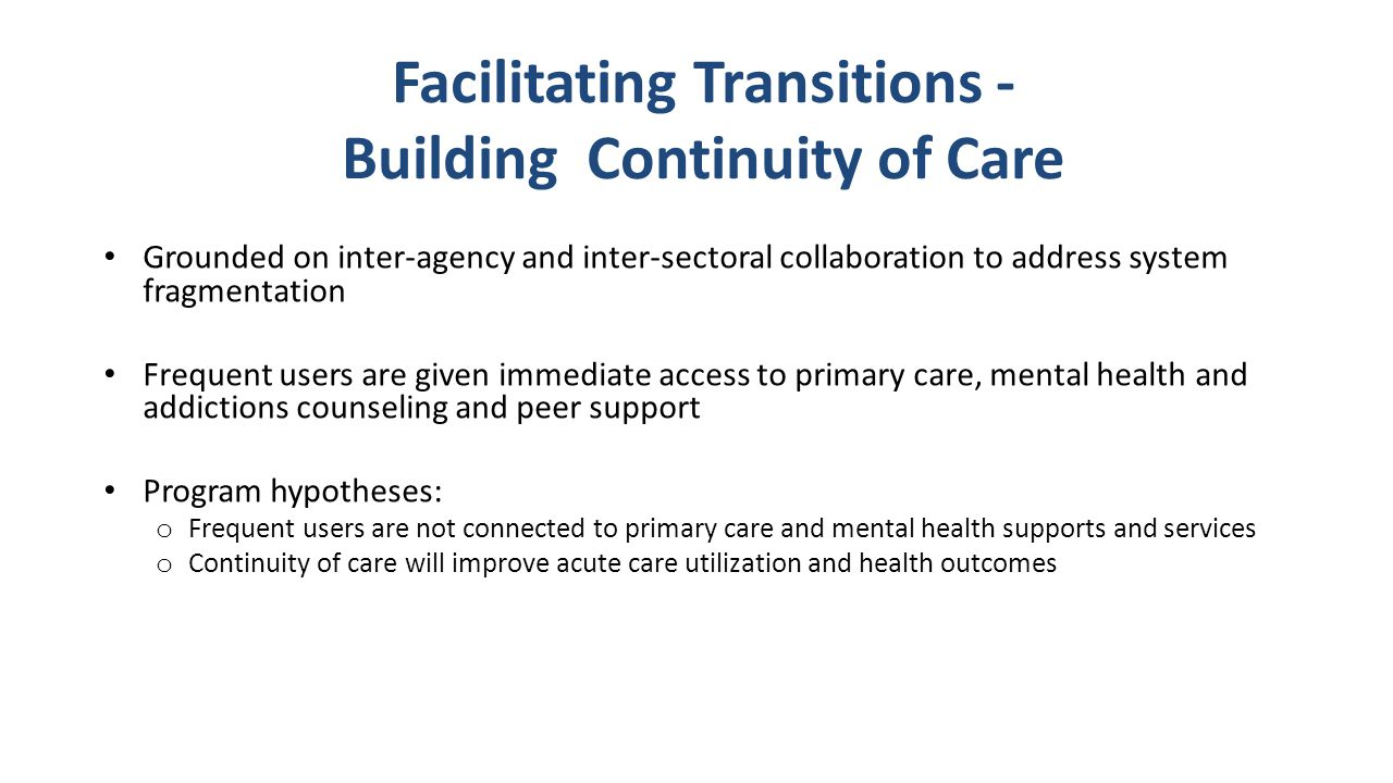 Facilitating Transitions - Building Continuity of Care Grounded on inter-agency and inter-sectoral collaboration to address system fragmentation Frequent users are given immediate access to primary care, mental health and addictions counseling and peer support Program hypotheses: o Frequent users are not connected to primary care and mental health supports and services o Continuity of care will improve acute care utilization and health outcomes
