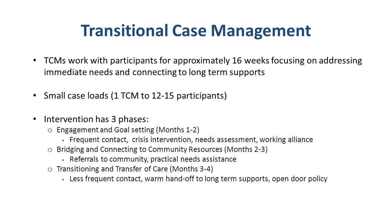 Transitional Case Management TCMs work with participants for approximately 16 weeks focusing on addressing immediate needs and connecting to long term supports Small case loads (1 TCM to 12-15 participants) Intervention has 3 phases: o Engagement and Goal setting (Months 1-2)  Frequent contact, crisis intervention, needs assessment, working alliance o Bridging and Connecting to Community Resources (Months 2-3)  Referrals to community, practical needs assistance o Transitioning and Transfer of Care (Months 3-4)  Less frequent contact, warm hand-off to long term supports, open door policy