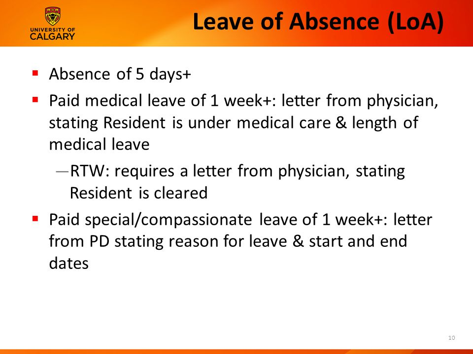 Leave of Absence (LoA)  Absence of 5 days+  Paid medical leave of 1 week+: letter from physician, stating Resident is under medical care & length of medical leave — RTW: requires a letter from physician, stating Resident is cleared  Paid special/compassionate leave of 1 week+: letter from PD stating reason for leave & start and end dates 10