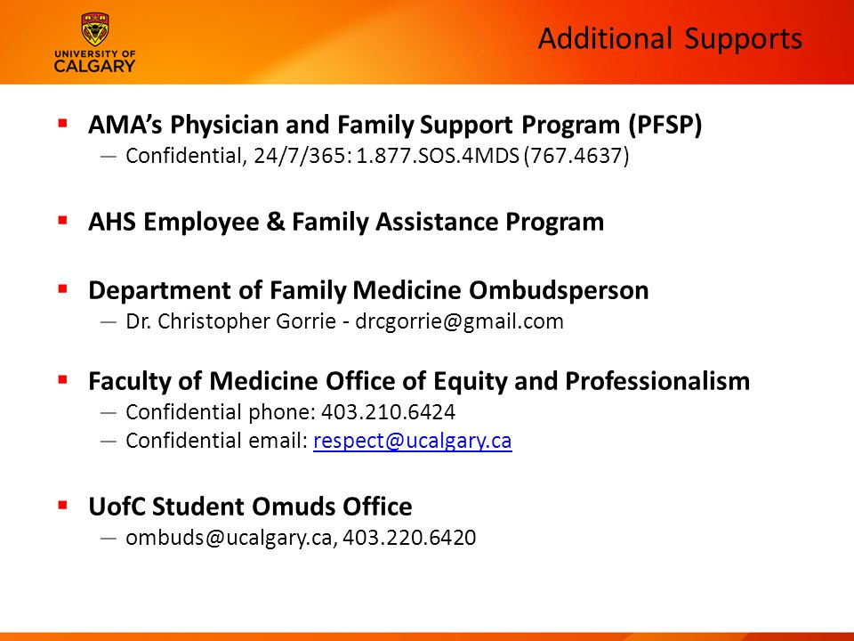 Additional Supports  AMA's Physician and Family Support Program (PFSP) — Confidential, 24/7/365: 1.877.SOS.4MDS (767.4637)  AHS Employee & Family Assistance Program  Department of Family Medicine Ombudsperson — Dr.