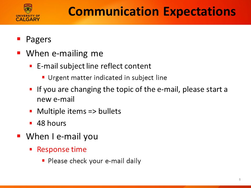 Communication Expectations  Pagers  When  ing me   subject line reflect content  Urgent matter indicated in subject line  If you are changing the topic of the  , please start a new   Multiple items => bullets  48 hours  When I  you  Response time  Please check your  daily 8