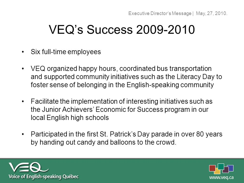 Six full-time employees VEQ organized happy hours, coordinated bus transportation and supported community initiatives such as the Literacy Day to foster sense of belonging in the English-speaking community Facilitate the implementation of interesting initiatives such as the Junior Achievers' Economic for Success program in our local English high schools Participated in the first St.
