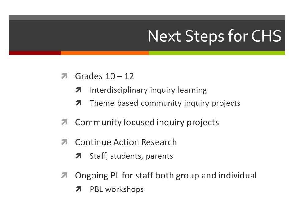 Next Steps for CHS  Grades 10 – 12  Interdisciplinary inquiry learning  Theme based community inquiry projects  Community focused inquiry projects  Continue Action Research  Staff, students, parents  Ongoing PL for staff both group and individual  PBL workshops