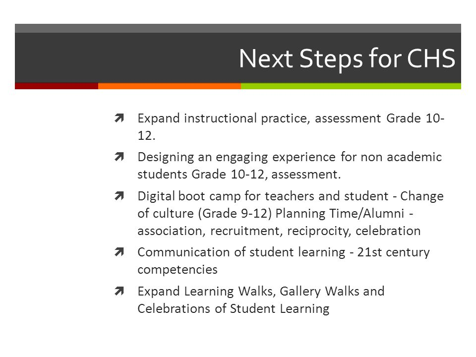 Next Steps for CHS  Expand instructional practice, assessment Grade 10- 12.