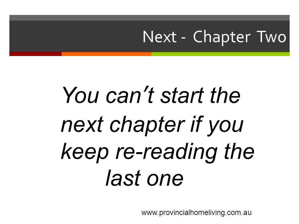 Next - Chapter Two You can't start the next chapter if you keep re-reading the last one www.provincialhomeliving.com.au
