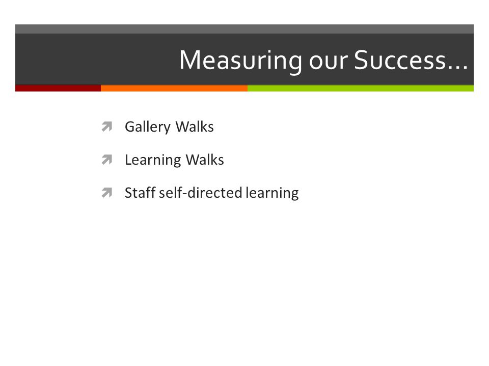 Measuring our Success…  Gallery Walks  Learning Walks  Staff self-directed learning