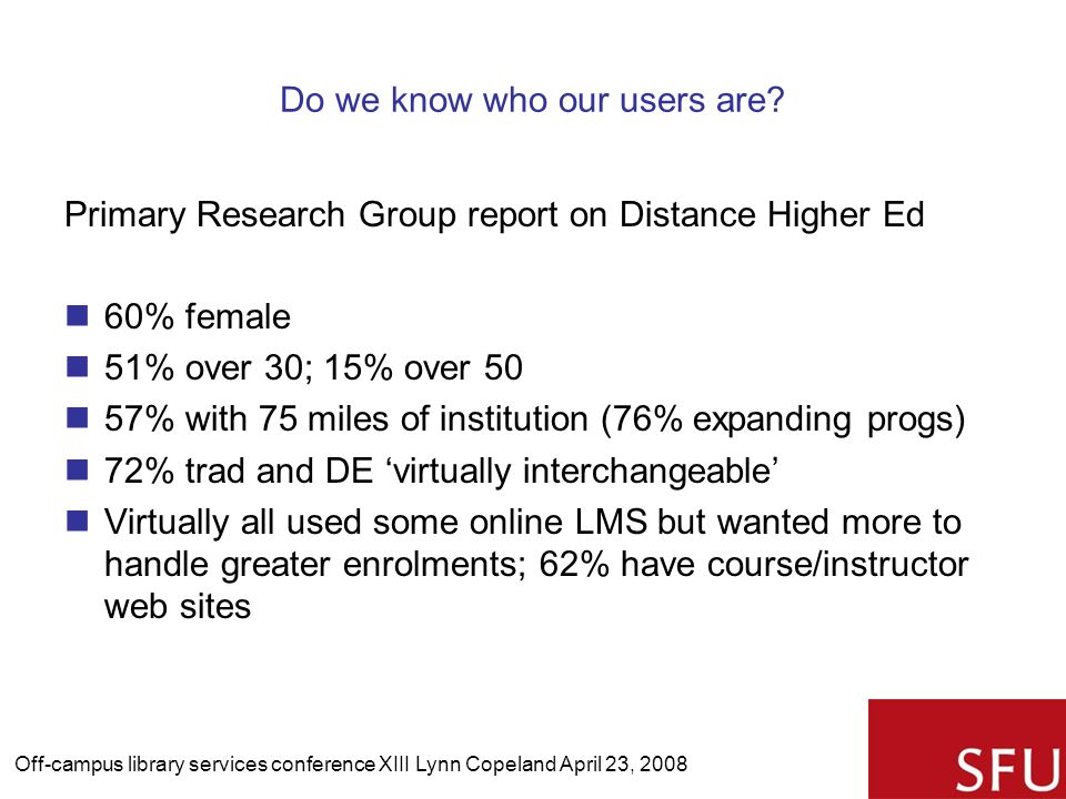 Do we know who our users are? Primary Research Group report on Distance Higher Ed 60% female 51% over 30; 15% over 50 57% with 75 miles of institution