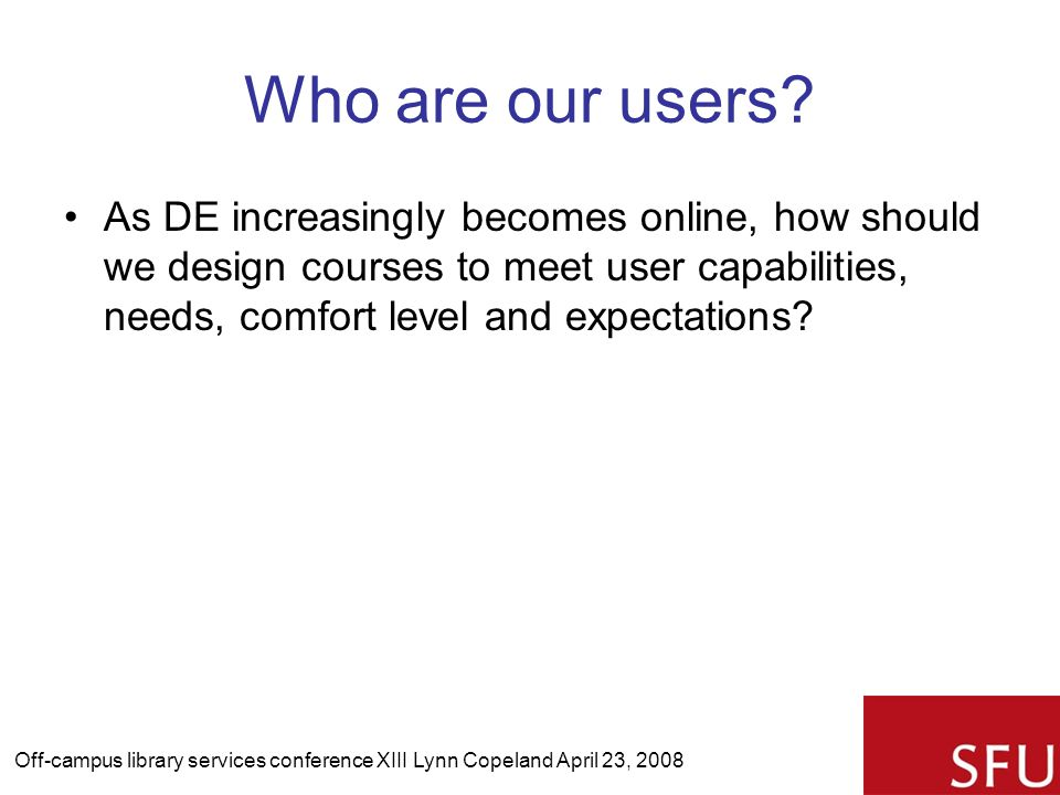 Who are our users? As DE increasingly becomes online, how should we design courses to meet user capabilities, needs, comfort level and expectations? O