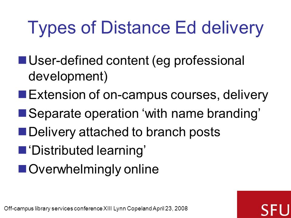 Types of Distance Ed delivery User-defined content (eg professional development) Extension of on-campus courses, delivery Separate operation 'with name branding' Delivery attached to branch posts 'Distributed learning' Overwhelmingly online Off-campus library services conference XIII Lynn Copeland April 23, 2008