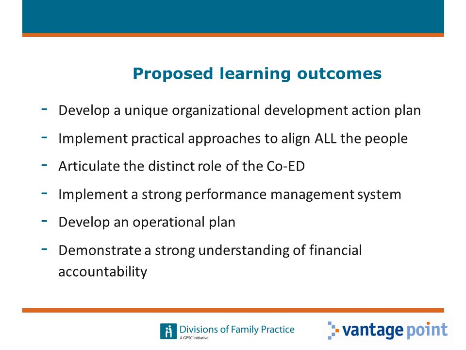Proposed learning outcomes - Develop a unique organizational development action plan - Implement practical approaches to align ALL the people - Articulate the distinct role of the Co-ED - Implement a strong performance management system - Develop an operational plan - Demonstrate a strong understanding of financial accountability 8
